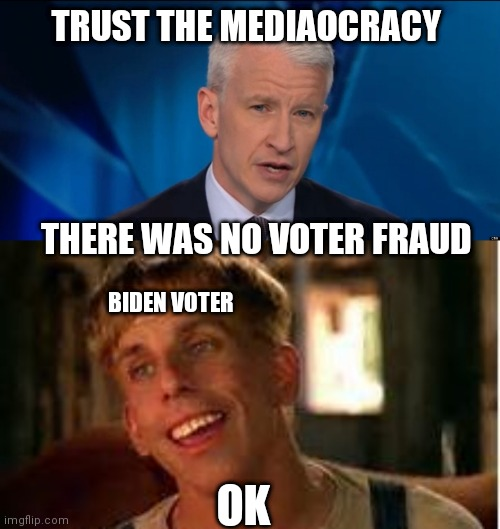 TRUST THE MEDIAOCRACY; THERE WAS NO VOTER FRAUD; BIDEN VOTER; OK | image tagged in anderson cooper,simple jack | made w/ Imgflip meme maker
