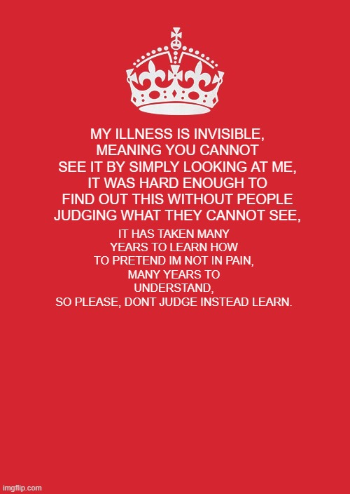 our invisible illnesses page |  MY ILLNESS IS INVISIBLE, MEANING YOU CANNOT SEE IT BY SIMPLY LOOKING AT ME, IT WAS HARD ENOUGH TO FIND OUT THIS WITHOUT PEOPLE JUDGING WHAT THEY CANNOT SEE, IT HAS TAKEN MANY YEARS TO LEARN HOW TO PRETEND IM NOT IN PAIN, MANY YEARS TO UNDERSTAND, SO PLEASE, DONT JUDGE INSTEAD LEARN. | image tagged in memes,keep calm and carry on red | made w/ Imgflip meme maker