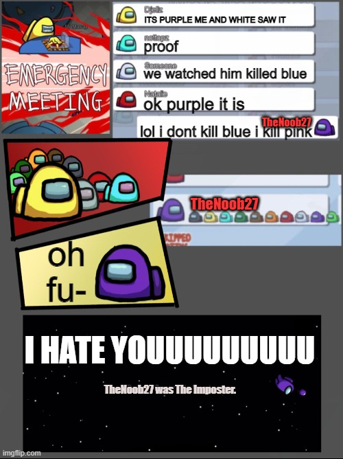 another among us chat :) |  ITS PURPLE ME AND WHITE SAW IT; proof; we watched him killed blue; ok purple it is; TheNoob27; lol i dont kill blue i kill pink; TheNoob27; oh fu-; I HATE YOUUUUUUUUU; TheNoob27 was The Imposter. | image tagged in among us emergency meeting | made w/ Imgflip meme maker