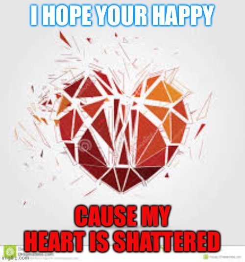 Broken |  I HOPE YOUR HAPPY; CAUSE MY HEART IS SHATTERED | image tagged in broken heart | made w/ Imgflip meme maker