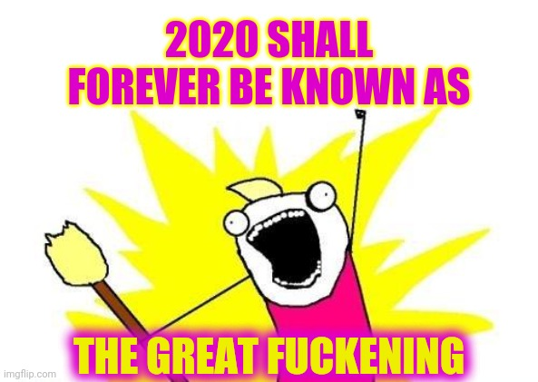 2020 Made The Great Depression and The Great Recession Look Attainable |  2020 SHALL FOREVER BE KNOWN AS; THE GREAT FUCKENING | image tagged in memes,x all the y,the great awakening,the great depression,the great recession,the great fuckening | made w/ Imgflip meme maker