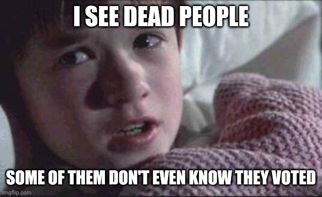 I see dead voters |  I SEE DEAD PEOPLE; SOME OF THEM DON'T EVEN KNOW THEY VOTED | image tagged in memes,i see dead people,election 2020 | made w/ Imgflip meme maker