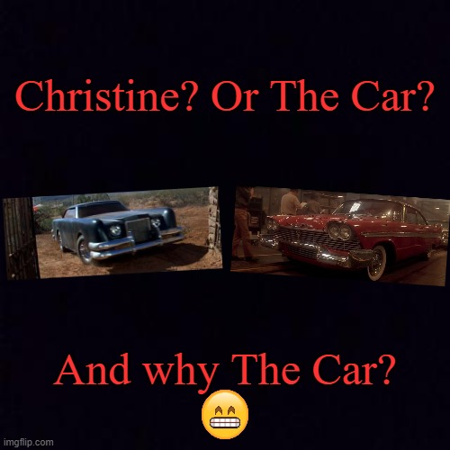 Because it's a Lincoln and I love Lincolns |  Christine? Or The Car? And why The Car? | image tagged in black screen,memes,the car,christine | made w/ Imgflip meme maker