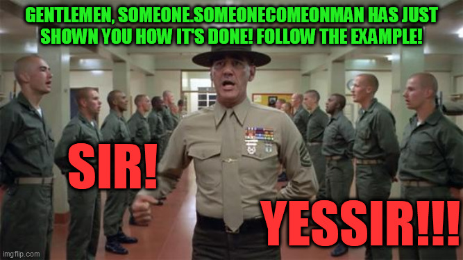 R. Lee Ermey squadbay | GENTLEMEN, SOMEONE.SOMEONECOMEONMAN HAS JUST SHOWN YOU HOW IT'S DONE! FOLLOW THE EXAMPLE! SIR!                                               | image tagged in r lee ermey squadbay | made w/ Imgflip meme maker