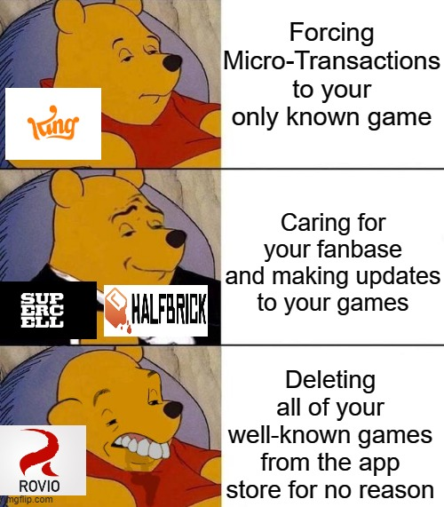 Fruit Ninja 2 exists?! |  Forcing Micro-Transactions to your only known game; Caring for your fanbase and making updates to your games; Deleting all of your well-known games from the app store for no reason | image tagged in memes,funny,tuxedo winnie the pooh,angry birds,candy crush | made w/ Imgflip meme maker