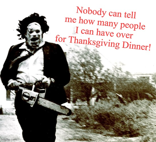 Who are we to argue with ol' Leather? |  Nobody can tell me how many people I can have over for Thanksgiving Dinner! | image tagged in leatherface,memes,texas chainsaw massacre,thanksgiving | made w/ Imgflip meme maker