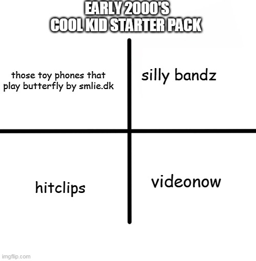 Early 2000's cool kid starter pack |  EARLY 2000'S COOL KID STARTER PACK; those toy phones that play butterfly by smlie.dk; silly bandz; videonow; hitclips | image tagged in memes,blank starter pack | made w/ Imgflip meme maker