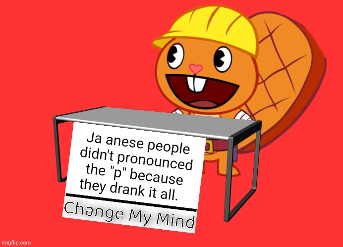 "Handy (Change My Mind) (HTF Meme) |  Ja anese people didn't pronounced the ""p"" because they drank it all. 