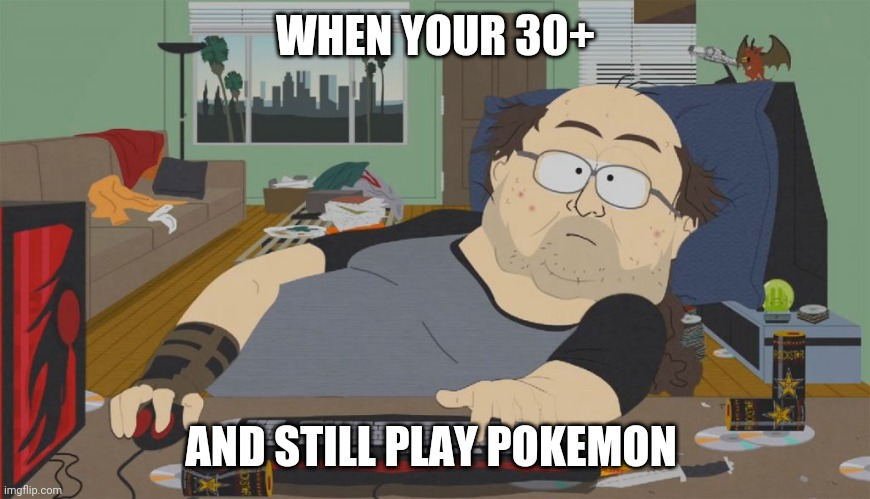 WHEN YOUR 30+; AND STILL PLAY POKEMON | image tagged in south park neckbeard,memes | made w/ Imgflip meme maker