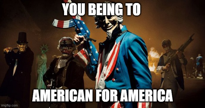 The Purge: Uncle Sam |  YOU BEING TO; AMERICAN FOR AMERICA | image tagged in the purge uncle sam | made w/ Imgflip meme maker