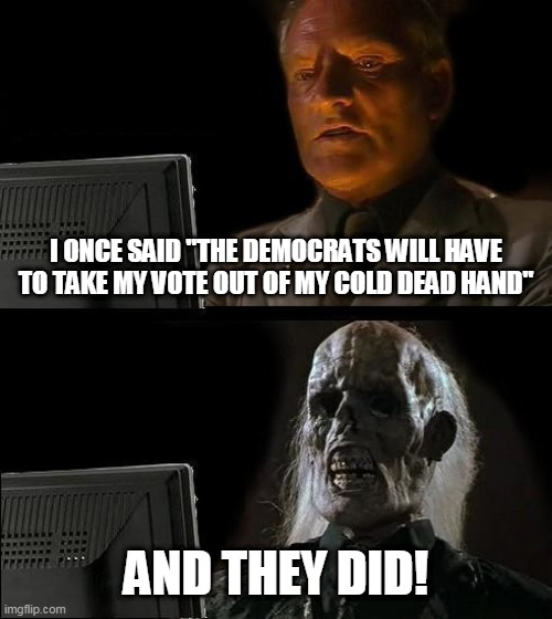 "Dead Voter |  I ONCE SAID ""THE DEMOCRATS WILL HAVE TO TAKE MY VOTE OUT OF MY COLD DEAD HAND""; AND THEY DID! 