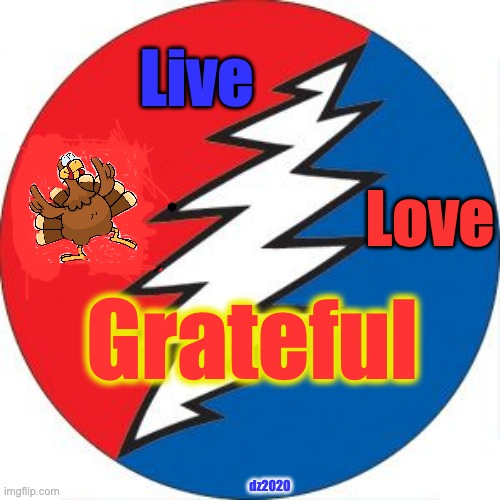 Live Love Grateful - Thanksgiving |  Live; Love; Grateful; dz2020 | image tagged in thanksgiving,grateful dead,love,living,turkey,thankful | made w/ Imgflip meme maker