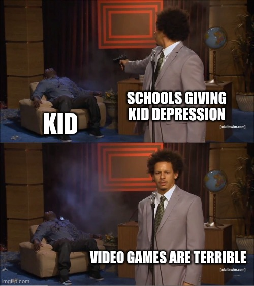 Schools |  SCHOOLS GIVING KID DEPRESSION; KID; VIDEO GAMES ARE TERRIBLE | image tagged in memes,who killed hannibal | made w/ Imgflip meme maker