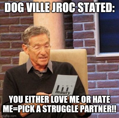 Jroc113 |  DOG VILLE JROC STATED:; YOU EITHER LOVE ME OR HATE ME=PICK A STRUGGLE PARTNER!! | image tagged in memes,maury lie detector | made w/ Imgflip meme maker