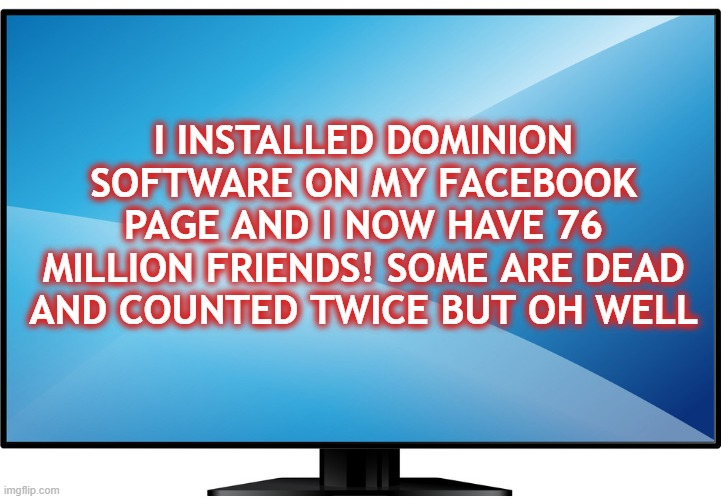 Dominion Software |  I INSTALLED DOMINION SOFTWARE ON MY FACEBOOK PAGE AND I NOW HAVE 76 MILLION FRIENDS! SOME ARE DEAD AND COUNTED TWICE BUT OH WELL | image tagged in dominion,election fraud,facebook sucks,corrupt election | made w/ Imgflip meme maker