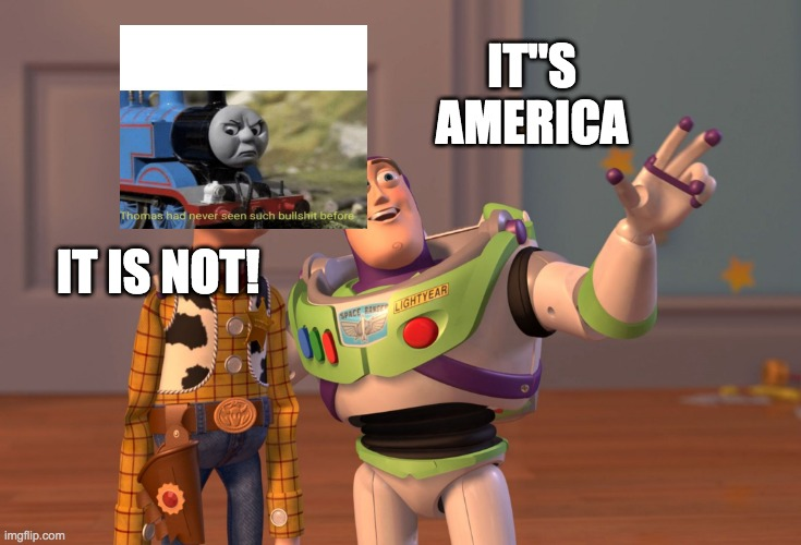 "X, X Everywhere Meme |  IT""S AMERICA; IT IS NOT! 
