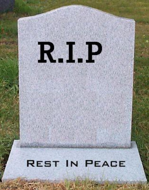 RIP headstone | image tagged in rip headstone | made w/ Imgflip meme maker