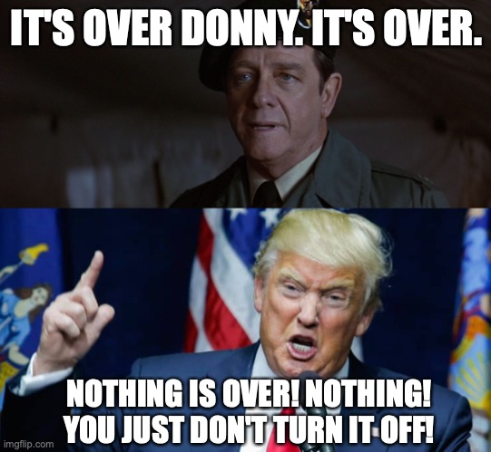 It's over Donny. It's over. |  IT'S OVER DONNY. IT'S OVER. NOTHING IS OVER! NOTHING! YOU JUST DON'T TURN IT OFF! | image tagged in it's over johnny rambo | made w/ Imgflip meme maker