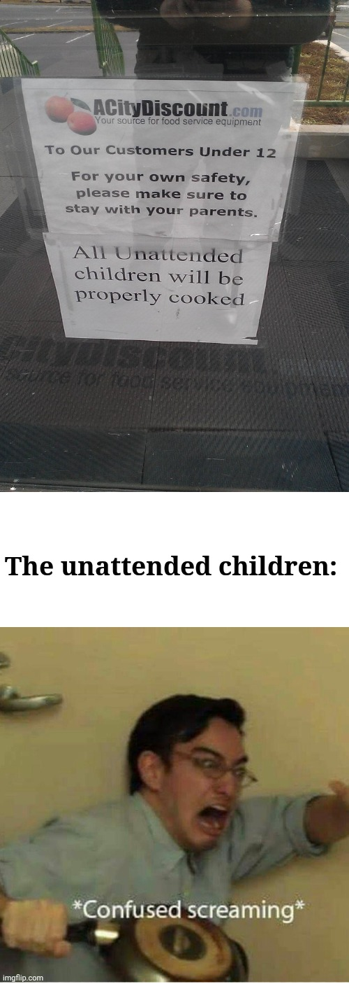 Crazy sign |  The unattended children: | image tagged in confused screaming,weird,signs,filthy frank confused scream,memes,funny | made w/ Imgflip meme maker