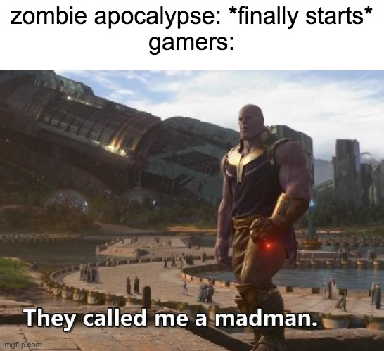 this may be a repost |  zombie apocalypse: *finally starts* gamers: | image tagged in thanos they called me a madman | made w/ Imgflip meme maker