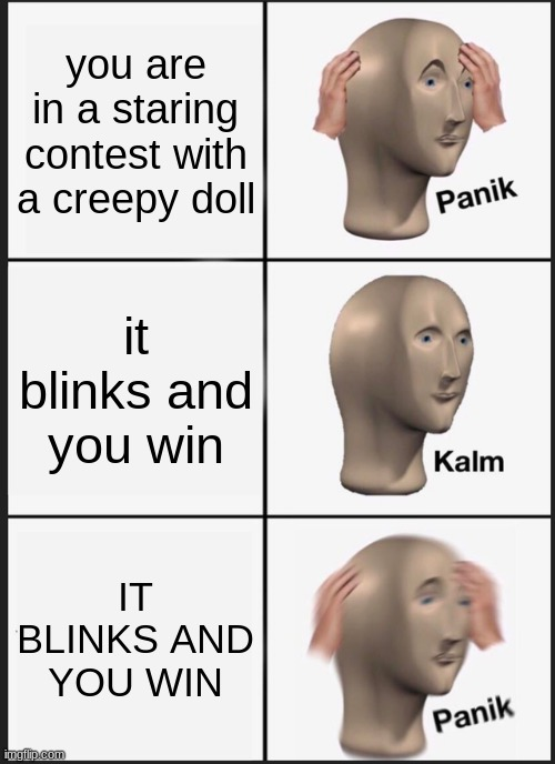 NANI |  you are in a staring contest with a creepy doll; it blinks and you win; IT BLINKS AND YOU WIN | image tagged in memes,panik kalm panik | made w/ Imgflip meme maker