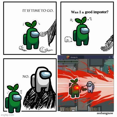 :( |  good impostor? | image tagged in it is time to go | made w/ Imgflip meme maker