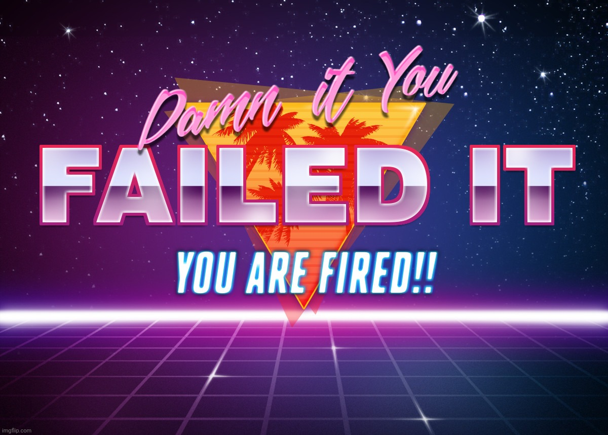 You failed it, You are FIRED!! | image tagged in you failed it you are fired | made w/ Imgflip meme maker