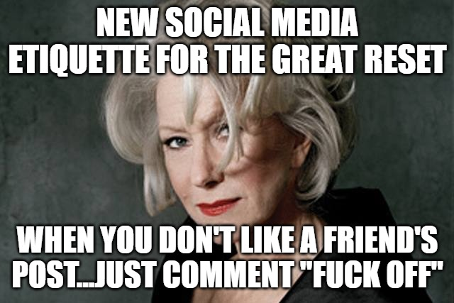 "New Social Media Etiquette for the Great Reset |  NEW SOCIAL MEDIA ETIQUETTE FOR THE GREAT RESET; WHEN YOU DON'T LIKE A FRIEND'S POST...JUST COMMENT ""FUCK OFF"" 