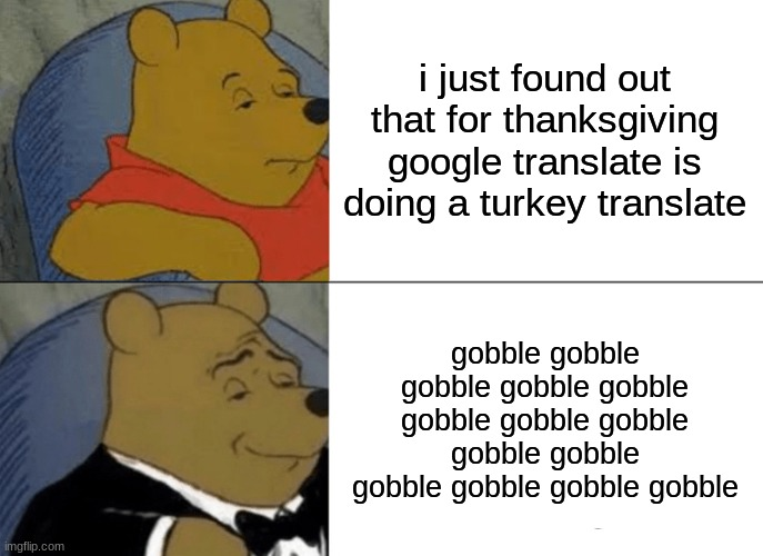 seriously tho |  i just found out that for thanksgiving google translate is doing a turkey translate; gobble gobble gobble gobble gobble gobble gobble gobble gobble gobble gobble gobble gobble gobble | image tagged in memes,tuxedo winnie the pooh | made w/ Imgflip meme maker