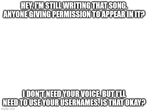 Anyone? |  HEY, I'M STILL WRITING THAT SONG. ANYONE GIVING PERMISSION TO APPEAR IN IT? I DON'T NEED YOUR VOICE, BUT I'LL NEED TO USE YOUR USERNAMES. IS THAT OKAY? | image tagged in blank white template | made w/ Imgflip meme maker