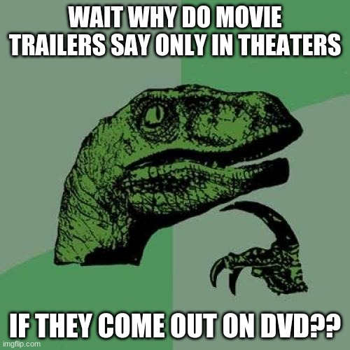 Wait what? |  WAIT WHY DO MOVIE TRAILERS SAY ONLY IN THEATERS; IF THEY COME OUT ON DVD?? | image tagged in memes,philosoraptor,movie,why,true | made w/ Imgflip meme maker