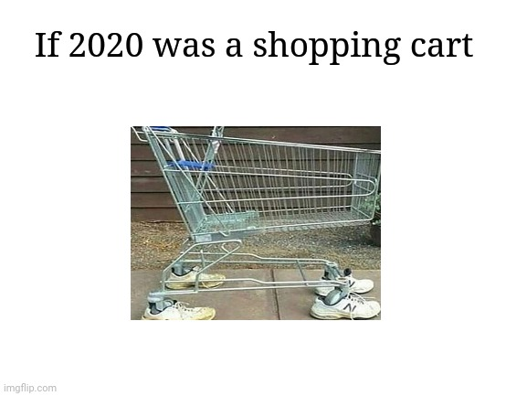 Shopping cart with shoes |  If 2020 was a shopping cart | image tagged in blank white template,funny,cursed image,memes,2020,shopping cart | made w/ Imgflip meme maker