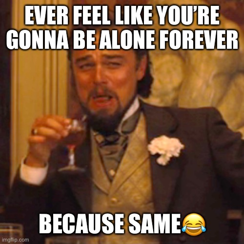 Haha lonely asf |  EVER FEEL LIKE YOU'RE GONNA BE ALONE FOREVER; BECAUSE SAME😂 | image tagged in memes,laughing leo,forever alone,single,life,adulting | made w/ Imgflip meme maker
