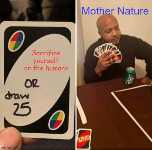 UNO Draw 25 Cards Meme |  Mother Nature; Sacrifice yourself or the humans | image tagged in memes,uno draw 25 cards | made w/ Imgflip meme maker