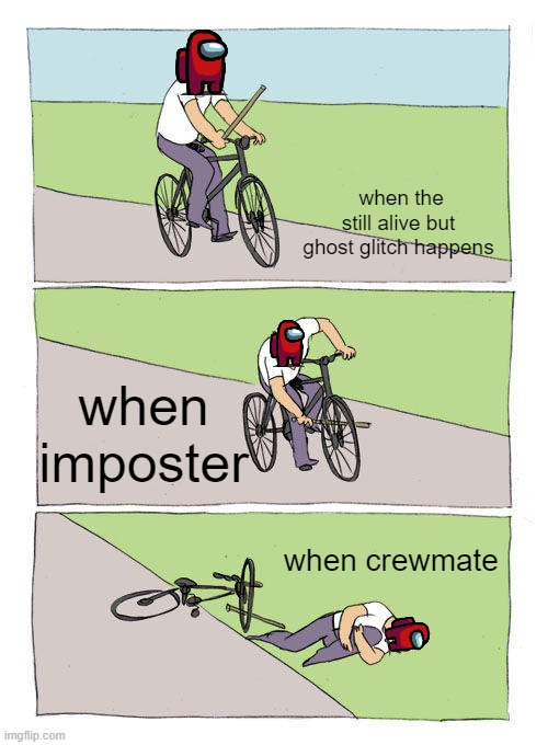 yes |  when the still alive but ghost glitch happens; when imposter; when crewmate | image tagged in memes,bike fall,among us | made w/ Imgflip meme maker