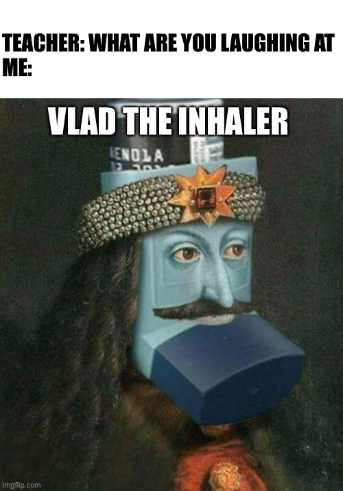 :| |  TEACHER: WHAT ARE YOU LAUGHING AT  ME:; VLAD THE INHALER | image tagged in teacher what are you laughing at | made w/ Imgflip meme maker