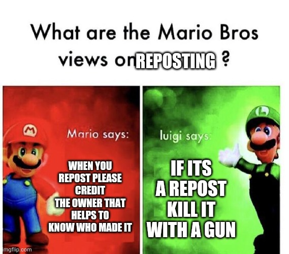 Mario Bros Views |  REPOSTING; WHEN YOU REPOST PLEASE CREDIT THE OWNER THAT HELPS TO KNOW WHO MADE IT; IF ITS A REPOST KILL IT WITH A GUN | image tagged in mario bros views,reposts | made w/ Imgflip meme maker