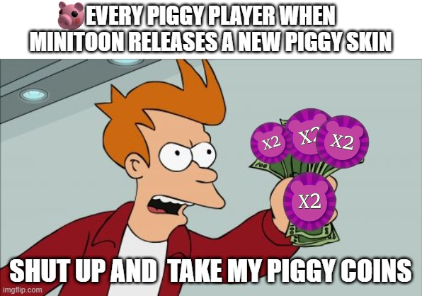 Piggy |  EVERY PIGGY PLAYER WHEN MINITOON RELEASES A NEW PIGGY SKIN; SHUT UP AND  TAKE MY PIGGY COINS | image tagged in memes,shut up and take my money fry,piggy | made w/ Imgflip meme maker