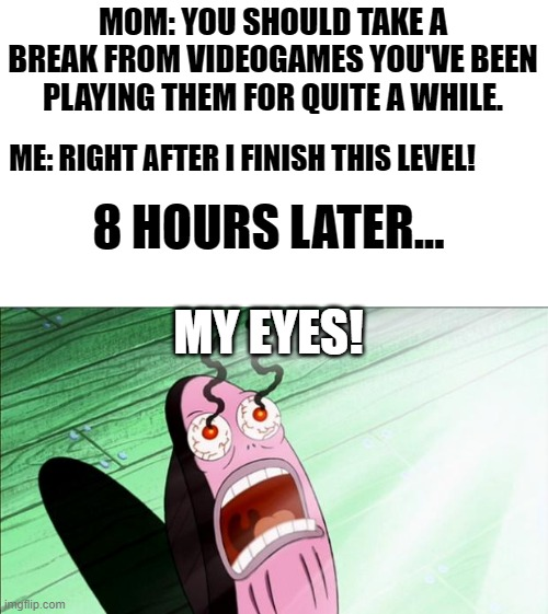 Maybe I should've listened.... |  MOM: YOU SHOULD TAKE A BREAK FROM VIDEOGAMES YOU'VE BEEN PLAYING THEM FOR QUITE A WHILE. ME: RIGHT AFTER I FINISH THIS LEVEL! 8 HOURS LATER... MY EYES! | image tagged in spongebob my eyes,funny,memes,video games | made w/ Imgflip meme maker