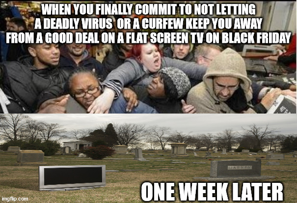 Black Friday Priorities |  WHEN YOU FINALLY COMMIT TO NOT LETTING A DEADLY VIRUS  OR A CURFEW KEEP YOU AWAY FROM A GOOD DEAL ON A FLAT SCREEN TV ON BLACK FRIDAY; ONE WEEK LATER | image tagged in deals,crowds,shopping,covid19,black friday,tv | made w/ Imgflip meme maker