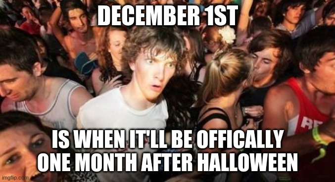 Was I the first to realize this? |  DECEMBER 1ST; IS WHEN IT'LL BE OFFICALLY ONE MONTH AFTER HALLOWEEN | image tagged in memes,sudden clarity clarence,december,month,so yeah | made w/ Imgflip meme maker