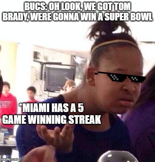 Black Girl Wat |  BUCS: OH LOOK, WE GOT TOM BRADY, WERE GONNA WIN A SUPER BOWL; *MIAMI HAS A 5 GAME WINNING STREAK | image tagged in memes,black girl wat,football,miami dolphins,tampa bay buccaneers | made w/ Imgflip meme maker