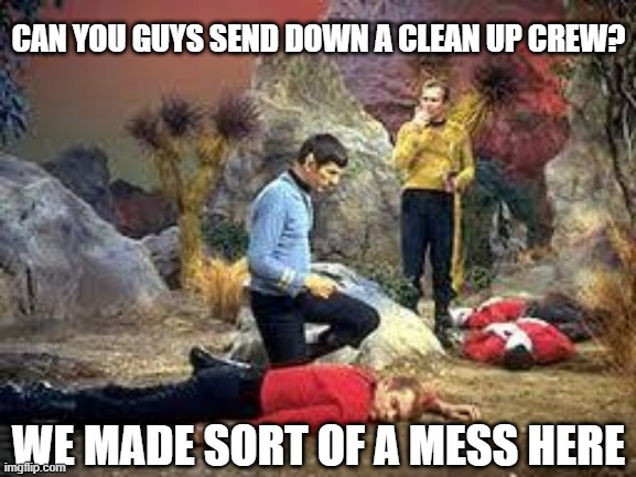 Did an Oops |  CAN YOU GUYS SEND DOWN A CLEAN UP CREW? WE MADE SORT OF A MESS HERE | image tagged in star trek | made w/ Imgflip meme maker