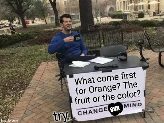 What comes first |  What come first for Orange? The fruit or the color? OUR; try | image tagged in memes,change my mind | made w/ Imgflip meme maker