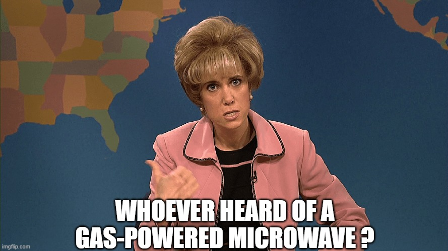 WHOEVER HEARD OF A GAS-POWERED MICROWAVE ? | made w/ Imgflip meme maker