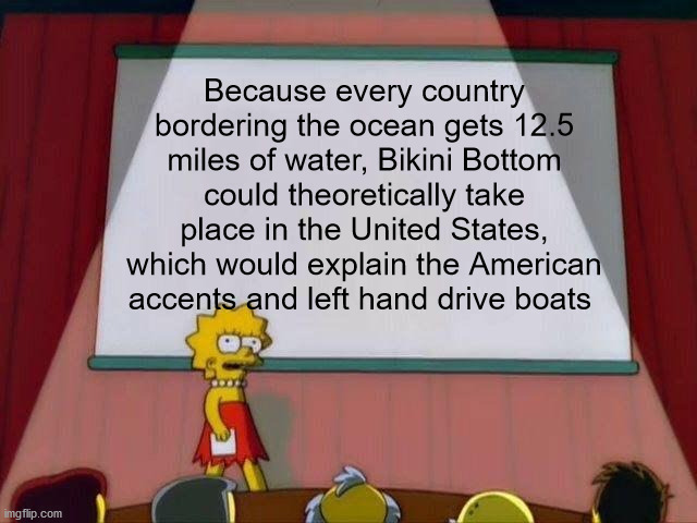 Lisa Simpson's Presentation |  Because every country bordering the ocean gets 12.5 miles of water, Bikini Bottom could theoretically take place in the United States, which would explain the American accents and left hand drive boats | image tagged in lisa simpson's presentation,memes | made w/ Imgflip meme maker