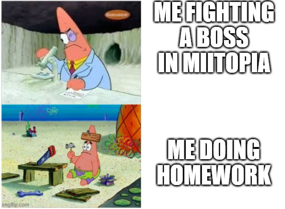 This is why Scientist is the Best job in Miitopia. |  ME FIGHTING A BOSS IN MIITOPIA; ME DOING HOMEWORK | image tagged in patrick smart dumb | made w/ Imgflip meme maker