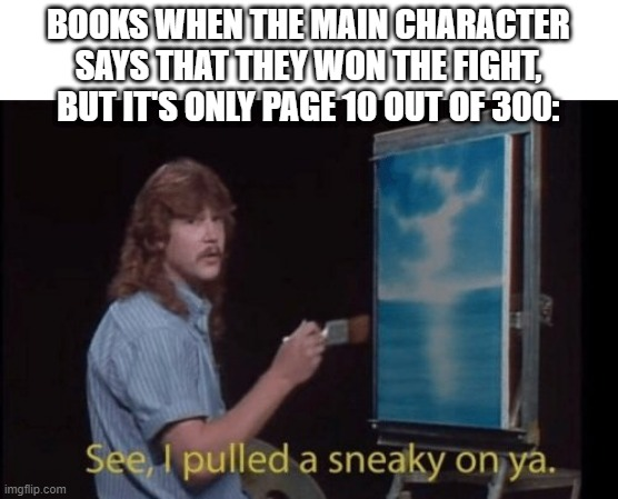 True |  BOOKS WHEN THE MAIN CHARACTER SAYS THAT THEY WON THE FIGHT, BUT IT'S ONLY PAGE 10 OUT OF 300: | image tagged in memes,i pulled a sneaky | made w/ Imgflip meme maker
