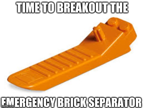 Lego seperator |  TIME TO BREAKOUT THE; EMERGENCY BRICK SEPARATOR | image tagged in lego seperator | made w/ Imgflip meme maker