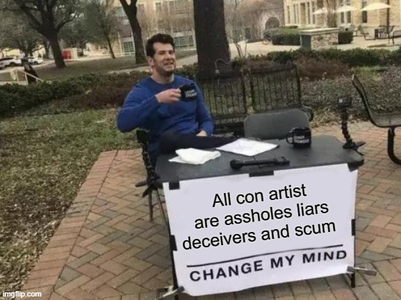 All con artist are assholes liars deceivers and scum |  All con artist are assholes liars deceivers and scum | image tagged in memes,change my mind | made w/ Imgflip meme maker